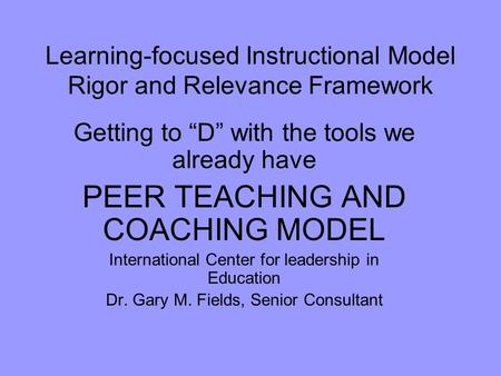 "Learning-focused Instructional Model Rigor and Relevance Framework Getting to ""D"" with the tools we already have PEER TEACHING AND COACHING MODEL International."