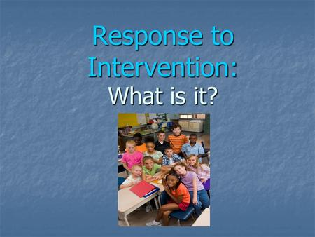 Response to Intervention: What is it?. RtI is… A process for achieving higher levels of academic and behavioral success for all students through: High.
