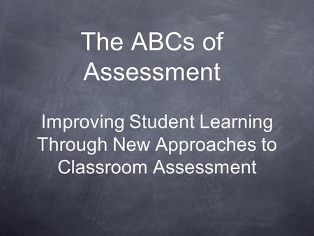 The ABCs of Assessment Improving Student Learning Through New Approaches to Classroom Assessment.