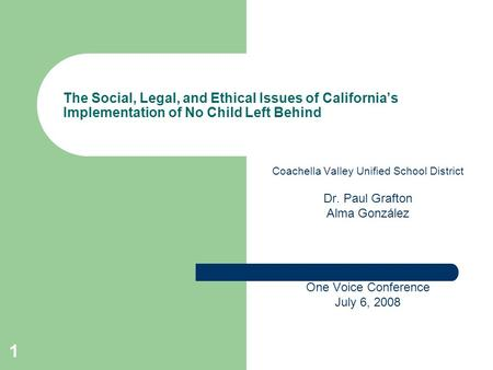 1 The Social, Legal, and Ethical Issues of California's Implementation of No Child Left Behind Coachella Valley Unified School District Dr. Paul Grafton.