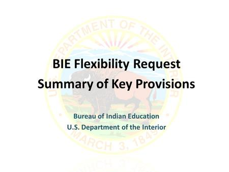 BIE Flexibility Request Summary of Key Provisions Bureau of Indian Education U.S. Department of the Interior.