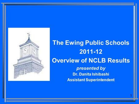 1 The Ewing Public Schools 2011-12 Overview of NCLB Results presented by Dr. Danita Ishibashi Assistant Superintendent.