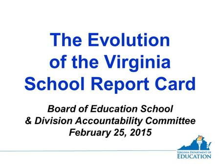 The Evolution of the Virginia School Report Card Board of Education School & Division Accountability Committee February 25, 2015.