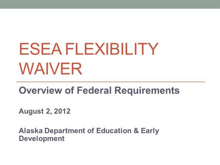 ESEA FLEXIBILITY WAIVER Overview of Federal Requirements August 2, 2012 Alaska Department of Education & Early Development.