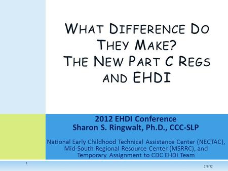 1 2012 EHDI Conference Sharon S. Ringwalt, Ph.D., CCC-SLP National Early Childhood Technical Assistance Center (NECTAC), Mid-South Regional Resource Center.