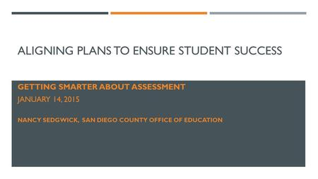 ALIGNING PLANS TO ENSURE STUDENT SUCCESS GETTING SMARTER ABOUT ASSESSMENT JANUARY 14, 2015 NANCY SEDGWICK, SAN DIEGO COUNTY OFFICE OF EDUCATION.