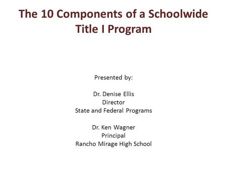 The 10 Components of a Schoolwide Title I Program Presented by: Dr. Denise Ellis Director State and Federal Programs Dr. Ken Wagner Principal Rancho Mirage.