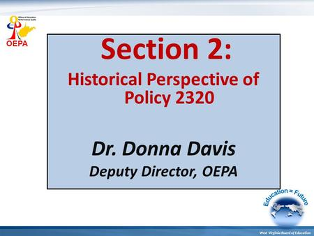 OEPA West Virginia Board of Education Section 2: Historical Perspective of Policy 2320 Dr. Donna Davis Deputy Director, OEPA.