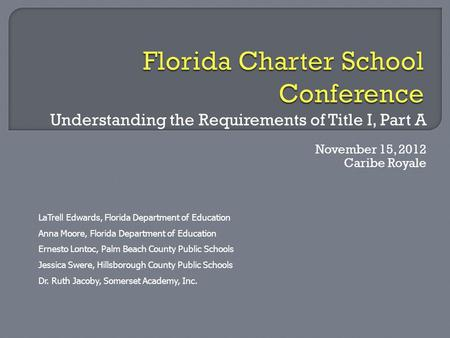 Understanding the Requirements of Title I, Part A November 15, 2012 Caribe Royale LaTrell Edwards, Florida Department of Education Anna Moore, Florida.