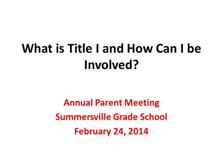 What is Title I and How Can I be Involved? Annual Parent Meeting Summersville Grade School February 24, 2014.