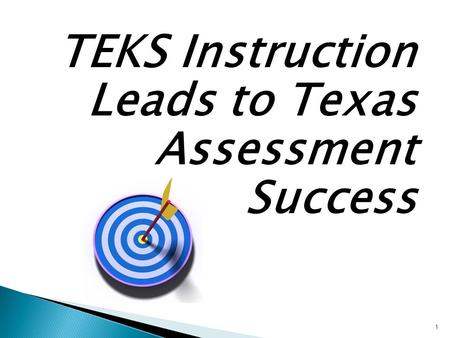TEKS Instruction Leads to Texas Assessment Success 1.