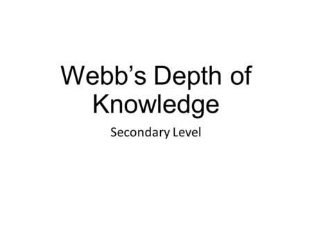 Webb's Depth of Knowledge Secondary Level. Webb's Depth of Knowledge Norman L. Webb, University of Wisconsin Began 1997 Complexity of both content and.