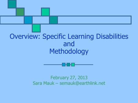 Overview: Specific Learning Disabilities and Methodology February 27, 2013 Sara Mauk –