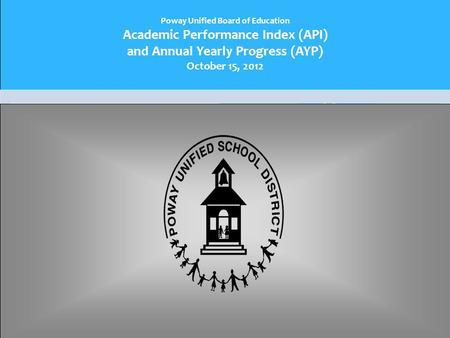 Poway Unified Board of Education Academic Performance Index (API) and Annual Yearly Progress (AYP) October 15, 2012.