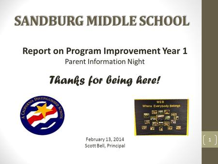 SANDBURG MIDDLE SCHOOL Report on Program Improvement Year 1 Parent Information Night Thanks for being here! February 13, 2014 Scott Bell, Principal 1.