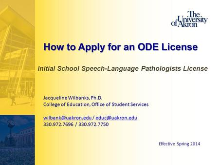 How to Apply for an ODE License Initial School Speech-Language Pathologists License Jacqueline Wilbanks, Ph.D. College of Education, Office of Student.