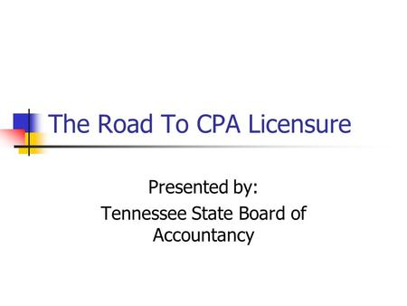 The Road To CPA Licensure Presented by: Tennessee State Board of Accountancy.