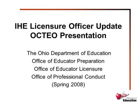 IHE Licensure Officer Update OCTEO Presentation The Ohio Department of Education Office of Educator Preparation Office of Educator Licensure Office of.