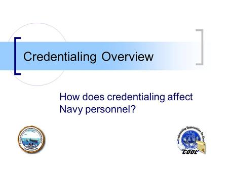 Credentialing Overview How does credentialing affect Navy personnel?