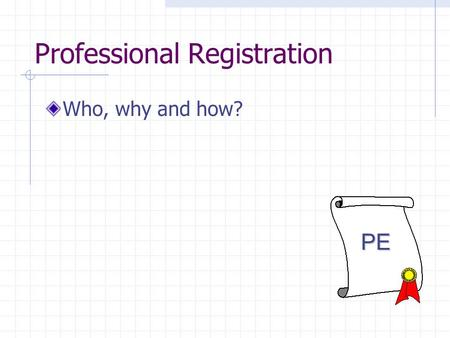 Professional Registration Who, why and how? PE. What is a licensed engineer? The Professional Engineering license grants you the opportunity to perform.