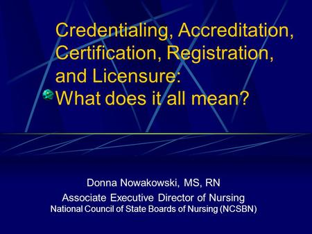 Credentialing, Accreditation, Certification, Registration, and Licensure: What does it all mean? Donna Nowakowski, MS, RN Associate Executive Director.