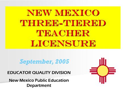 NEW MEXICO Three-Tiered Teacher Licensure EDUCATOR QUALITY DIVISION New Mexico Public Education Department September, 2005.