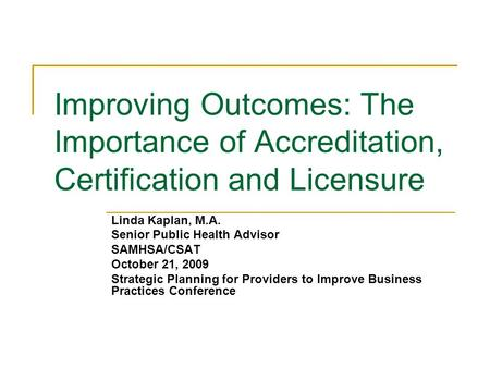 Improving Outcomes: The Importance of Accreditation, Certification and Licensure Linda Kaplan, M.A. Senior Public Health Advisor SAMHSA/CSAT October 21,