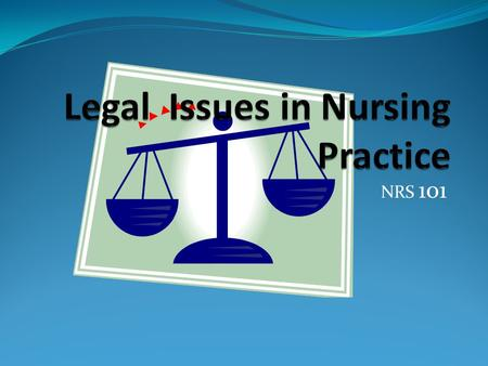 NRS 101. About Legal Issues Rights, responsibilities, scope of nursing practice As defined by state nursing practice acts Sources of laws Sum total of.
