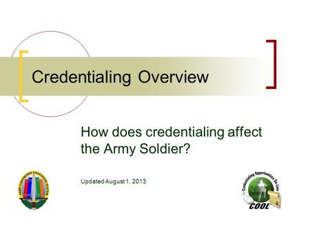 Credentialing Overview How does credentialing affect the Army Soldier? Updated August 1, 2013.