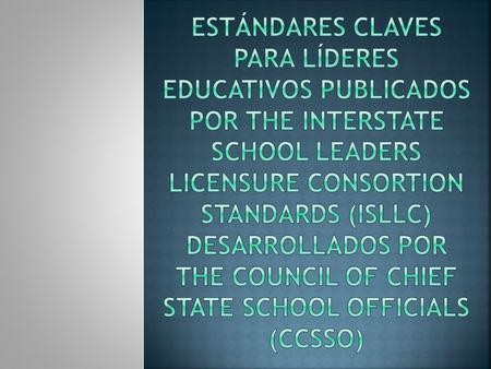 EstándAres Claves para Líderes Educativos publicados por The Interstate School Leaders Licensure Consortion Standards (ISLLC) desarrollados por The Council.