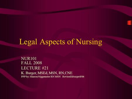 Legal Aspects of Nursing NUR101 FALL 2008 LECTURE #21 K. Burger, MSEd, MSN, RN,CNE PPP by: Sharon Niggemeier RN MSN Revised kburger8/06.