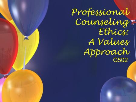 Professional Counseling Ethics: A Values Approach G502.