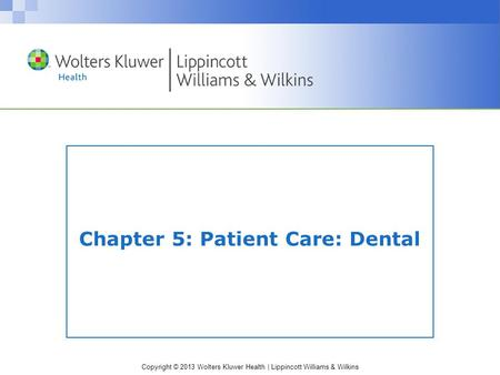 Copyright © 2013 Wolters Kluwer Health | Lippincott Williams & Wilkins Chapter 5: Patient Care: Dental.