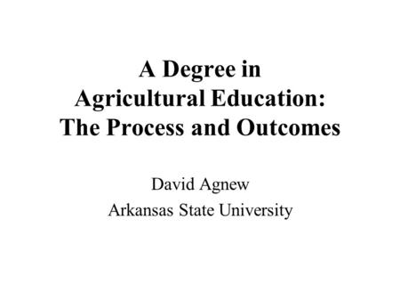 A Degree in Agricultural Education: The Process and Outcomes David Agnew Arkansas State University.