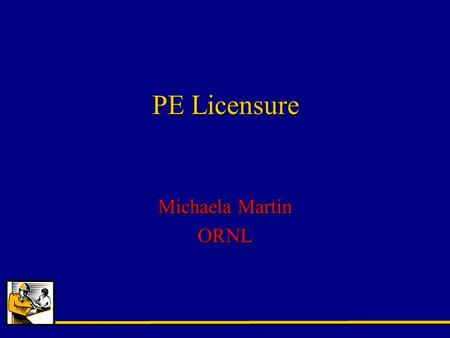 PE Licensure Michaela Martin ORNL. Why Professional Licensure? PE Benefits –Job security –window office vs. cubicle –salary –management opportunities.