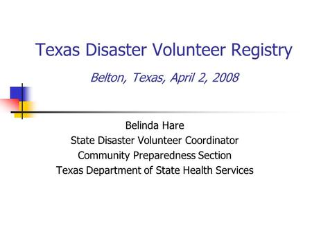 Texas Disaster Volunteer Registry Belton, Texas, April 2, 2008 Belinda Hare State Disaster Volunteer Coordinator Community Preparedness Section Texas Department.
