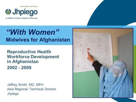 """With Women"" Midwives for Afghanistan Reproductive Health Workforce Development in Afghanistan 2002 - 2009 Jeffrey Smith, MD, MPH Asia Regional Technical."