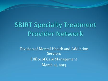 Division of Mental Health and Addiction Services Office of Care Management March 14, 2013.