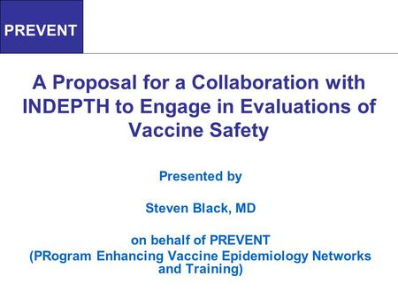 A Proposal for a Collaboration with INDEPTH to Engage in Evaluations of Vaccine Safety Presented by Steven Black, MD on behalf of PREVENT (PRogram Enhancing.