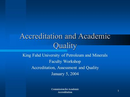 Commission for Academic Accreditation 1 Accreditation and Academic Quality King Fahd University of Petroleum and Minerals Faculty Workshop Accreditation,