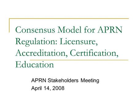 Consensus Model for APRN Regulation: Licensure, Accreditation, Certification, Education APRN Stakeholders Meeting April 14, 2008.