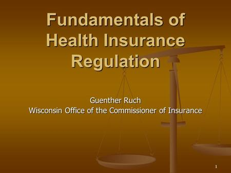 1 Fundamentals of Health Insurance Regulation Guenther Ruch Wisconsin Office of the Commissioner of Insurance.