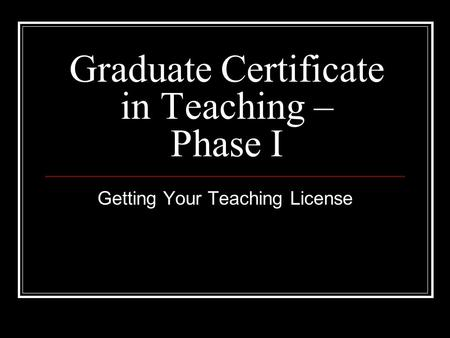 Graduate Certificate in Teaching – Phase I Getting Your Teaching License.