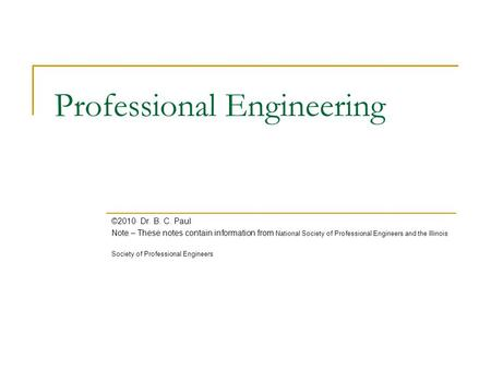 Professional Engineering ©2010 Dr. B. C. Paul Note – These notes contain information from National Society of Professional Engineers and the Illinois Society.
