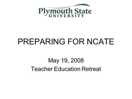 PREPARING FOR NCATE May 19, 2008 Teacher Education Retreat.