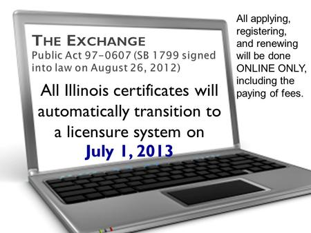 All Illinois certificates will automatically transition to a licensure system on July 1, 2013 All applying, registering, and renewing will be done ONLINE.