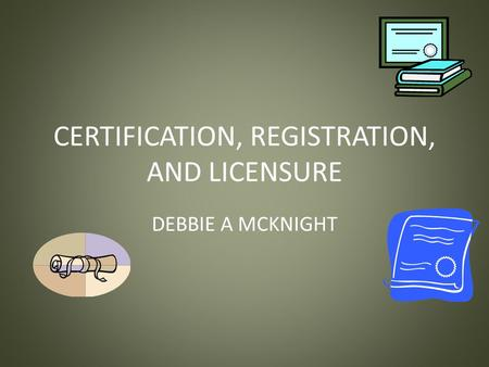 CERTIFICATION, REGISTRATION, AND LICENSURE DEBBIE A MCKNIGHT.