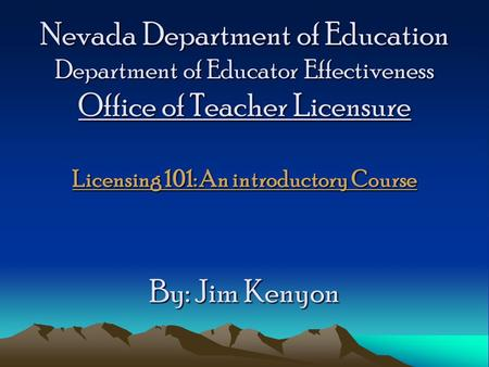 Nevada Department of Education Department of Educator Effectiveness Office of Teacher Licensure Licensing 101: An introductory Course By: Jim Kenyon.