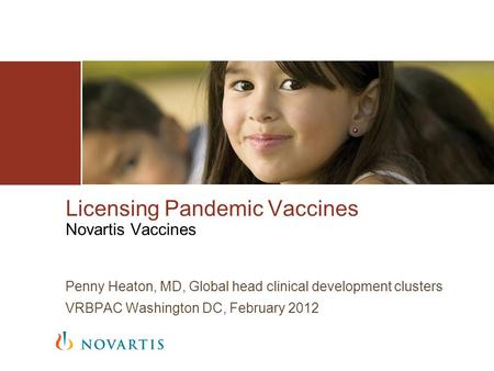 Licensing Pandemic Vaccines Novartis Vaccines Penny Heaton, MD, Global head clinical development clusters VRBPAC Washington DC, February 2012.
