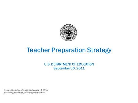 Teacher Preparation Strategy U.S. DEPARTMENT OF EDUCATION September 30, 2011 Prepared by: Office of the Under Secretary & Office of Planning, Evaluation,